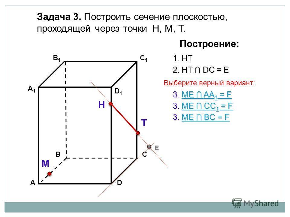 АD В1В1 ВС А1А1 C1C1 D1D1 Задача 3. Построить сечение плоскостью, проходящей через точки Н, М, Т. Н Т М Построение: 1. НТ 2. НТ DС = Е Е 3. ME AA 1 = F ME AA 1 = FME AA 1 = F 3. ME BС = F ME BС = FME BС = F 3. ME CC 1 = F ME CC 1 = FME CC 1 = F Выбер