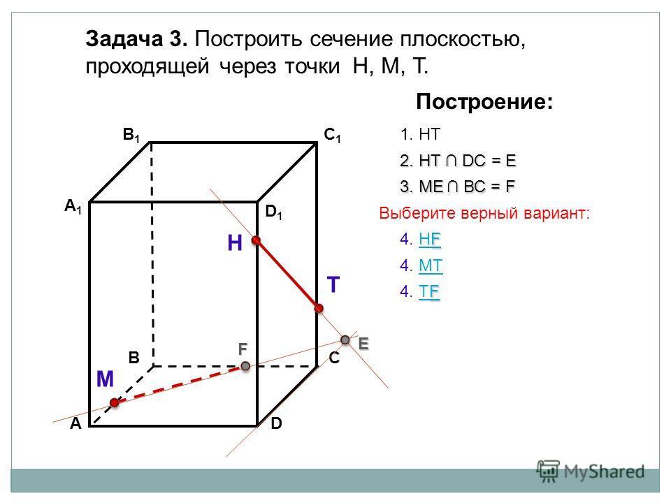 АD В1В1 ВС А1А1 C1C1 D1D1 Задача 3. Построить сечение плоскостью, проходящей через точки Н, М, Т. Н Т М Построение: 1. НТ 2. НТ DС = E E 3. ME ВС = F F F F 4. НFНF F 4. ТFТF 4. МТМТ Выберите верный вариант: