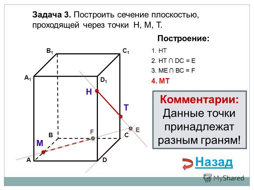 АD В1В1 ВС А1А1 C1C1 D1D1 Задача 3. Построить сечение плоскостью, проходящей через точки Н, М, Т. Н Т М Построение: 1. НТ 2. НТ DС = E E 3. ME ВС = F F 4. MT Комментарии: Данные точки принадлежат разным граням! Назад