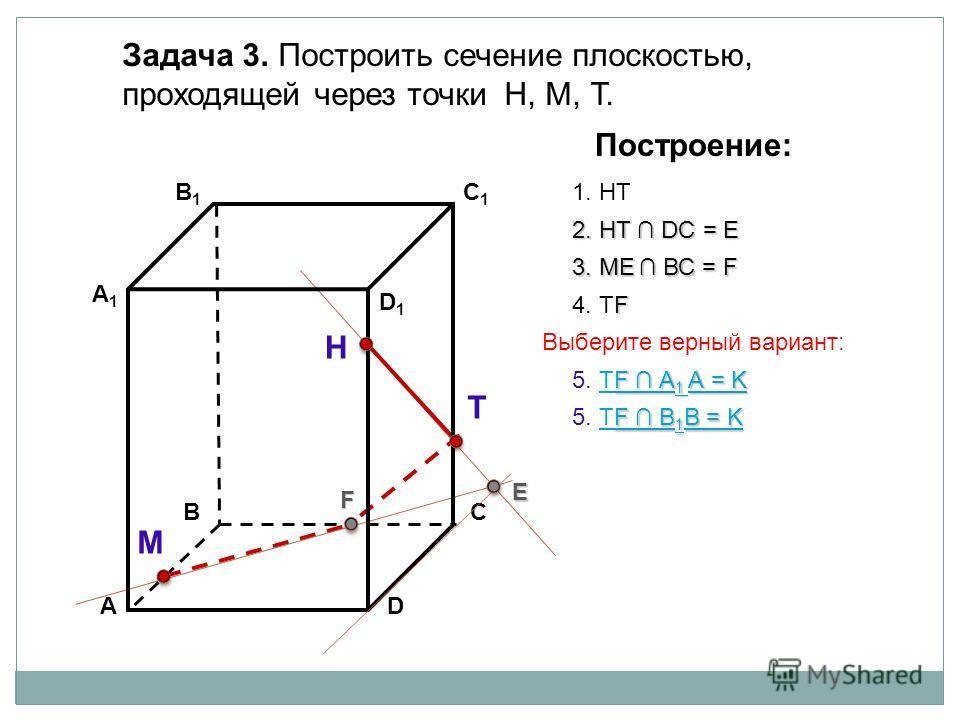 АD В1В1 ВС А1А1 C1C1 D1D1 Задача 3. Построить сечение плоскостью, проходящей через точки Н, М, Т. Н Т М Построение: 1. НТ 2. НТ DС = E E 3. ME ВС = F F F 4. ТF F А 1 А = K F А 1 А = K 5. ТF А 1 А = KТF А 1 А = K F В 1 В = K F В 1 В = K 5. ТF В 1 В =