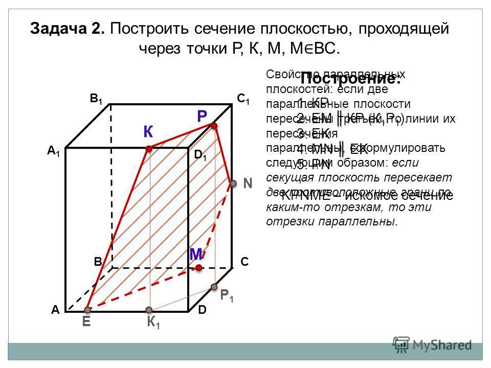 АD В1В1 ВС А1А1 C1C1 D1D1 Задача 2. Построить сечение плоскостью, проходящей через точки Р, К, М, М ВС. К Р М Построение: 1. КP 2. EM КP (К 1 Р 1 ) 3. EK KРNМE – искомое сечение К1К1 Р1Р1 E N 4. МN EK 5. РN Свойство параллельных плоскостей: если две