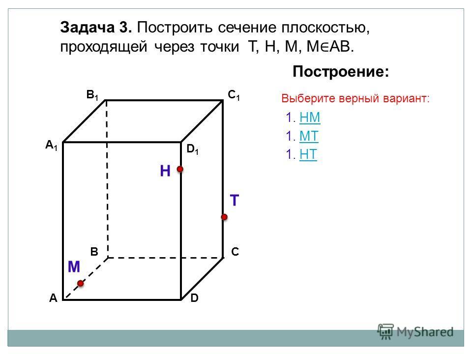 АD В1В1 ВС А1А1 C1C1 D1D1 Задача 3. Построить сечение плоскостью, проходящей через точки Т, Н, М, М АВ. Н Т М Построение: 1. НМНМ 1. МТМТ 1. НTНT Выберите верный вариант: