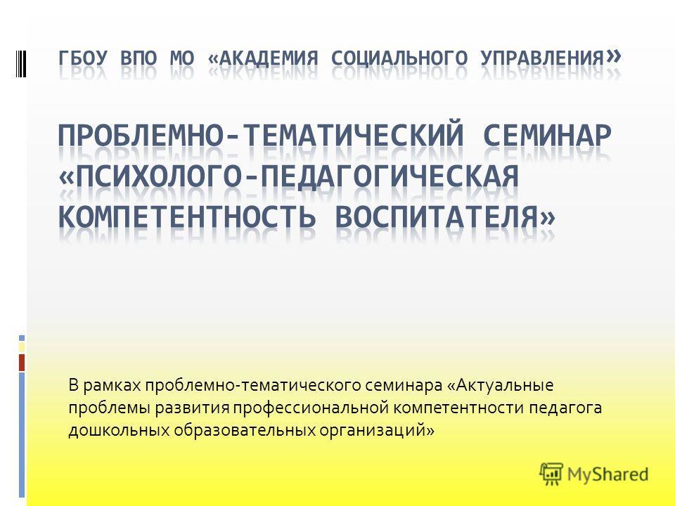 В рамках проблемно-тематического семинара «Актуальные проблемы развития профессиональной компетентности педагога дошкольных образовательных организаций»