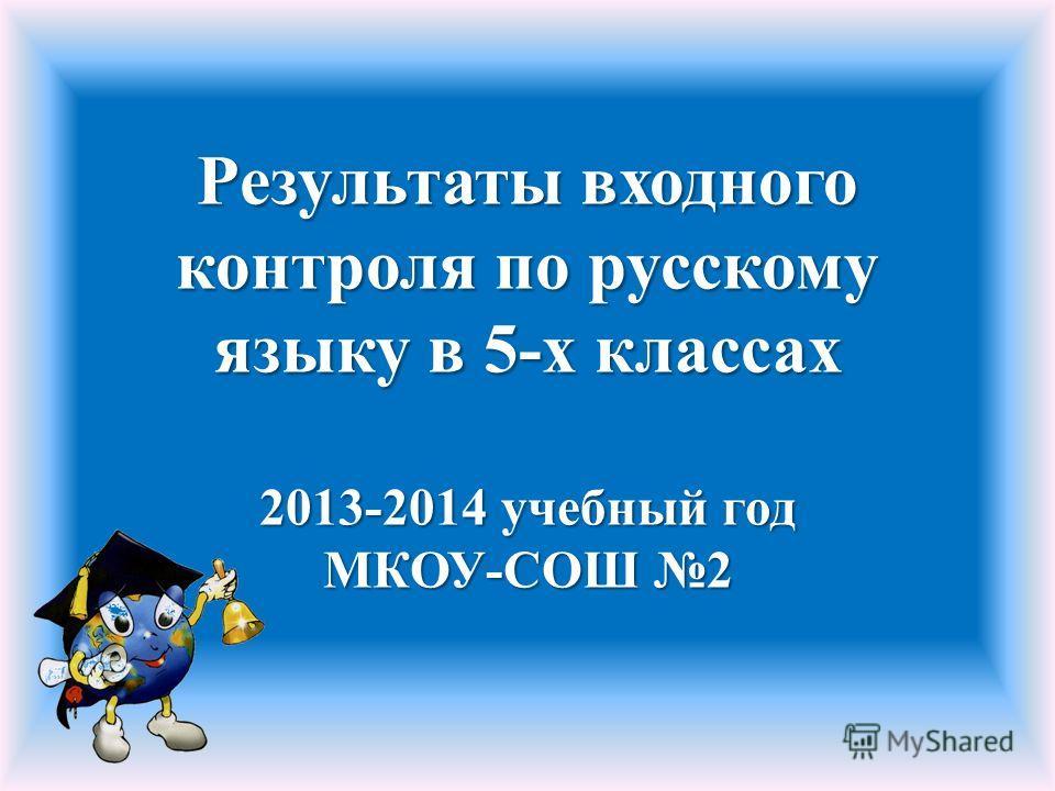 Результаты входного контроля по русскому языку в 5-х классах 2013-2014 учебный год МКОУ-СОШ 2