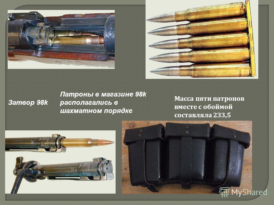 Затвор 98k Патроны в магазине 98k располагались в шахматном порядке Масса пяти патронов вместе с обоймой составляла 233,5 грамма