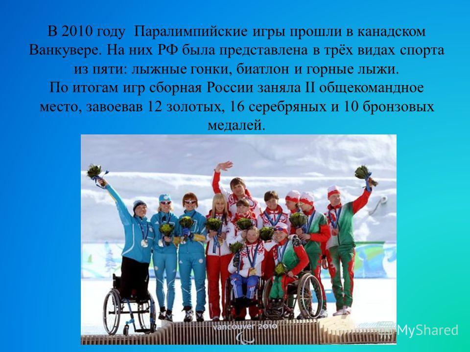 В 2010 году Паралимпийские игры прошли в канадском Ванкувере. На них РФ была представлена в трёх видах спорта из пяти: лыжные гонки, биатлон и горные лыжи. По итогам игр сборная России заняла II общекомандное место, завоевав 12 золотых, 16 серебряных