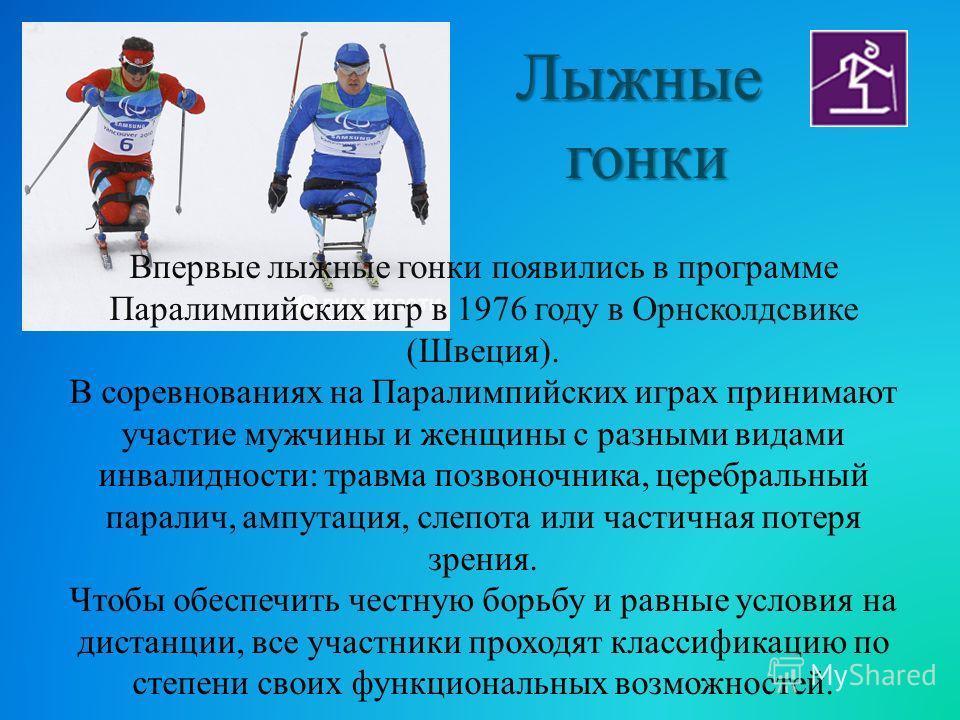 Впервые лыжные гонки появились в программе Паралимпийских игр в 1976 году в Орнсколдсвике (Швеция). В соревнованиях на Паралимпийских играх принимают участие мужчины и женщины с разными видами инвалидности: травма позвоночника, церебральный паралич,