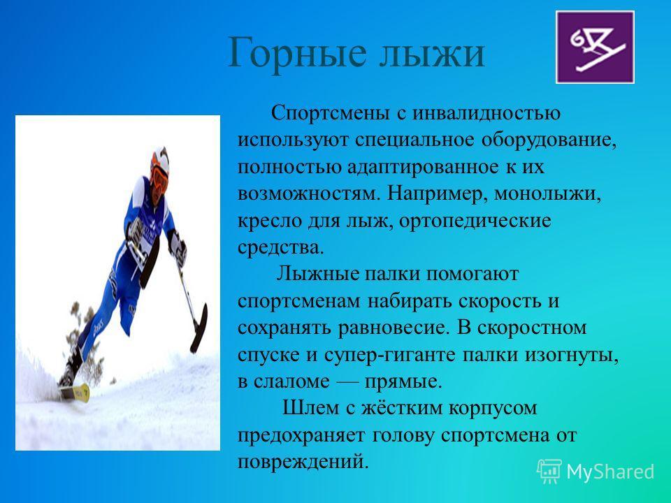 Спортсмены с инвалидностью используют специальное оборудование, полностью адаптированное к их возможностям. Например, монолыжи, кресло для лыж, ортопедические средства. Лыжные палки помогают спортсменам набирать скорость и сохранять равновесие. В ско