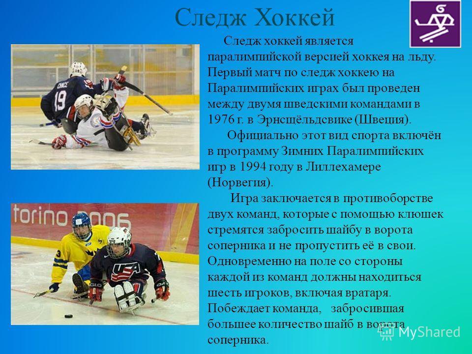 Следж Хоккей Следж хоккей является паралимпийской версией хоккея на льду. Первый матч по следж хоккею на Паралимпийских играх был проведен между двумя шведскими командами в 1976 г. в Эрнсщёльдсвике (Швеция). Официально этот вид спорта включён в прогр