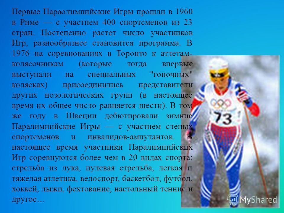 Первые Параолимпийские Игры прошли в 1960 в Риме с участием 400 спортсменов из 23 стран. Постепенно растет число участников Игр, разнообразнее становится программа. В 1976 на соревнованиях в Торонто к атлетам- колясочникам (которые тогда впервые выст