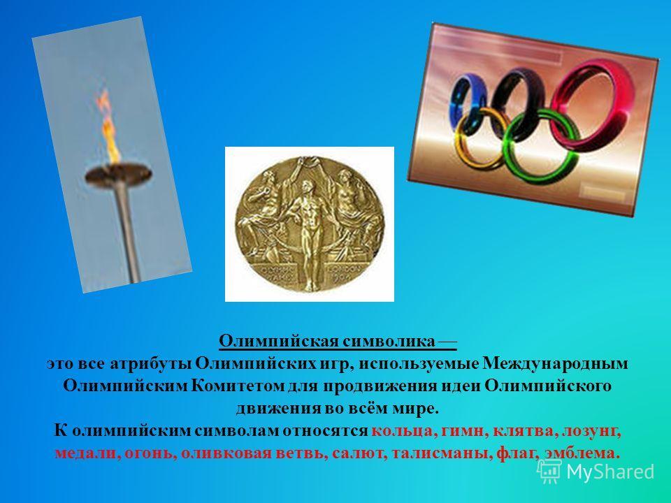 Олимпийская символика это все атрибуты Олимпийских игр, используемые Международным Олимпийским Комитетом для продвижения идеи Олимпийского движения во всём мире. К олимпийским символам относятся кольца, гимн, клятва, лозунг, медали, огонь, оливковая