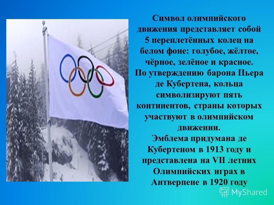 Символ олимпийского движения представляет собой 5 переплетённых колец на белом фоне: голубое, жёлтое, чёрное, зелёное и красное. По утверждению барона Пьера де Кубертена, кольца символизируют пять континентов, страны которых участвуют в олимпийском д