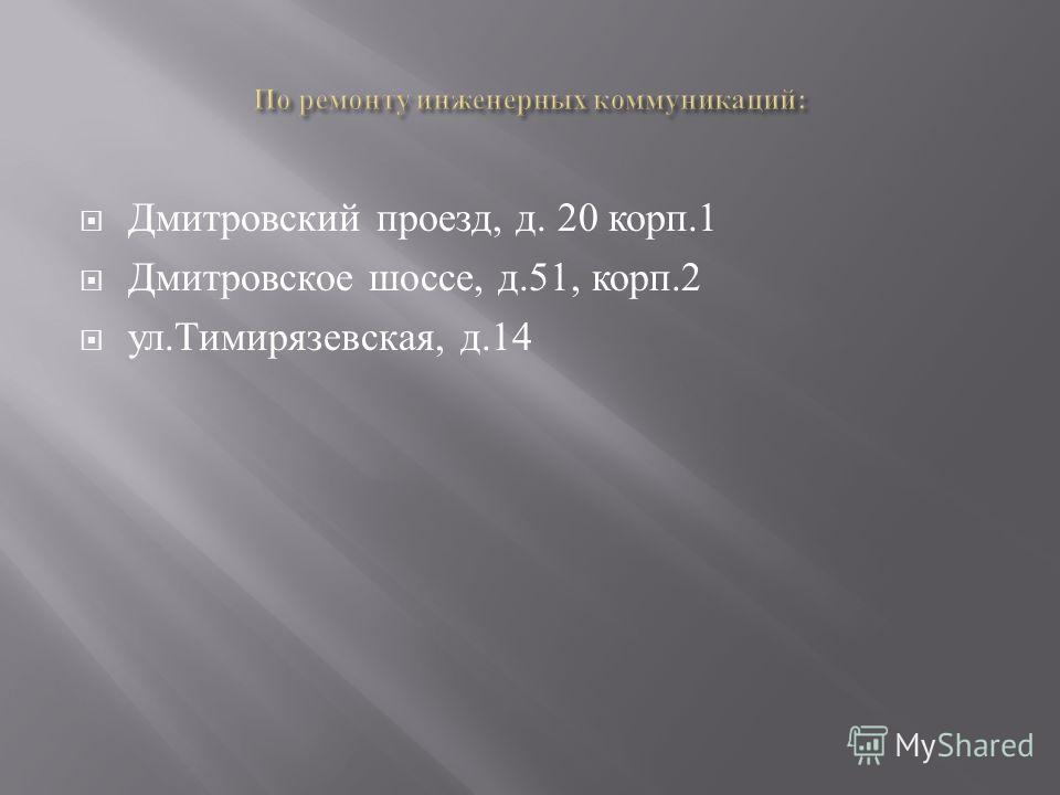 Дмитровский проезд, д. 20 корп.1 Дмитровское шоссе, д.51, корп.2 ул. Тимирязевская, д.14