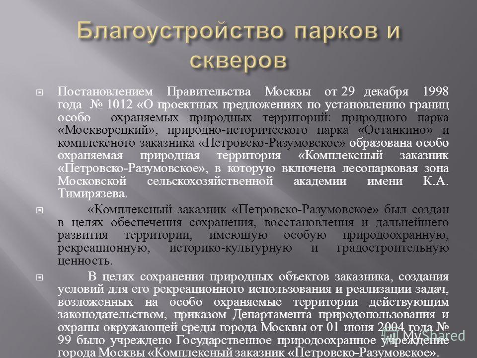 Постановлением Правительства Москвы от 29 декабря 1998 года 1012 « О проектных предложениях по установлению границ особо охраняемых природных территорий : природного парка « Москворецкий », природно - исторического парка « Останкино » и комплексного