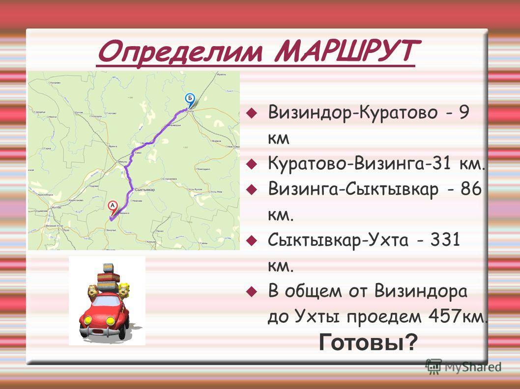 Определим МАРШРУТ Визиндор-Куратово - 9 км Куратово-Визинга-31 км. Визинга-Сыктывкар - 86 км. Сыктывкар-Ухта - 331 км. В общем от Визиндора до Ухты проедем 457км. Готовы?