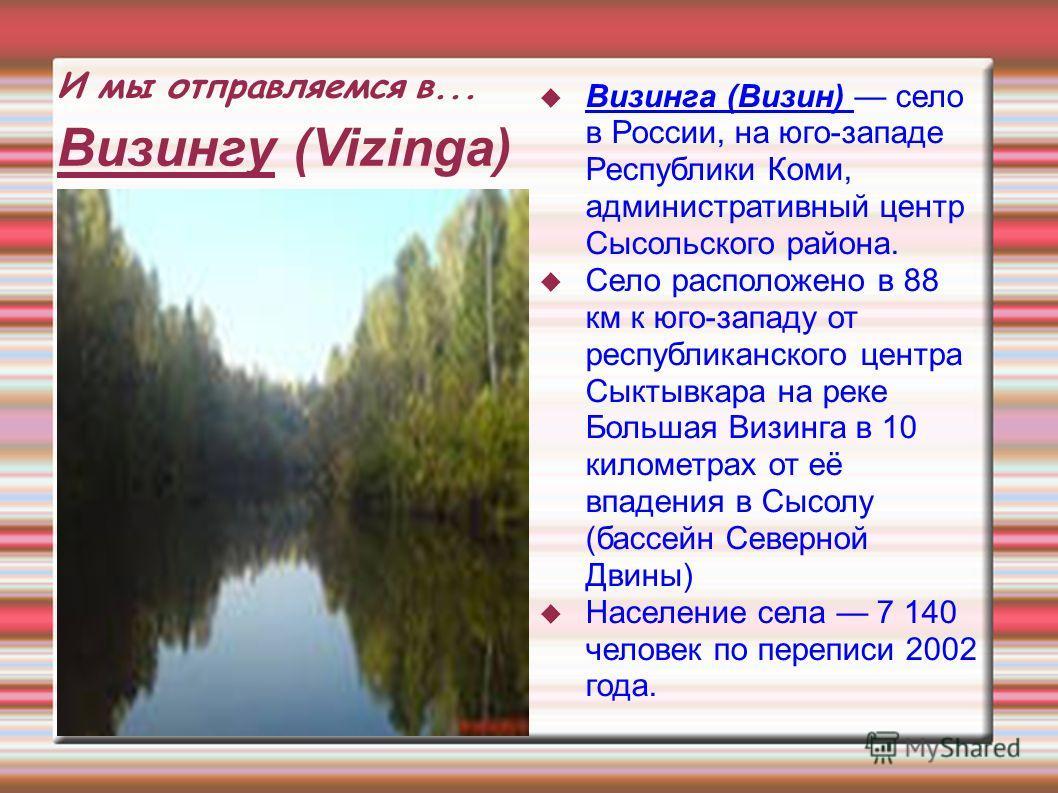 И мы отправляемся в... Визингу (Vizinga) Визинга (Визин) село в России, на юго-западе Республики Коми, административный центр Сысольского района. Село расположено в 88 км к юго-западу от республиканского центра Сыктывкара на реке Большая Визинга в 10