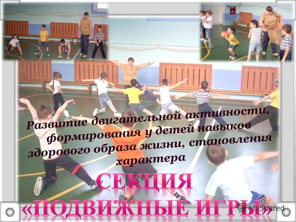 Развитие двигательной активности, формирования у детей навыков здорового образа жизни, становления характера