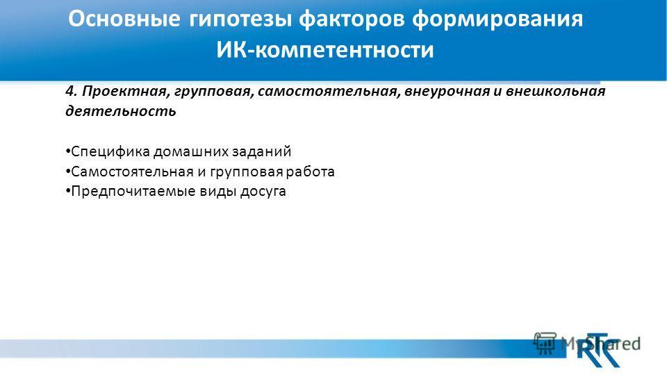 Основные гипотезы факторов формирования ИК-компетентности 4. Проектная, групповая, самостоятельная, внеурочная и внешкольная деятельность Специфика домашних заданий Самостоятельная и групповая работа Предпочитаемые виды досуга