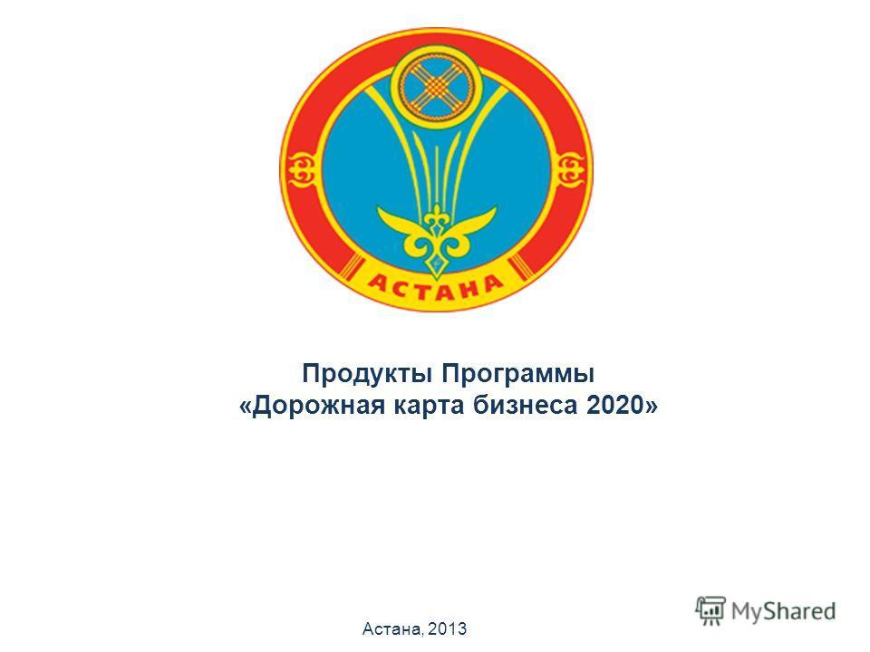 Продукты Программы «Дорожная карта бизнеса 2020» Астана, 2013