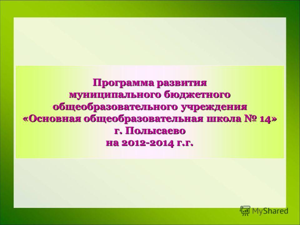 Программа развития муниципального бюджетного общеобразовательного учреждения «Основная общеобразовательная школа 14» г. Полысаево на 2012-2014 г.г.