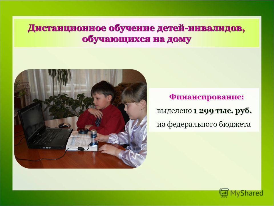 Дистанционное обучение детей-инвалидов, обучающихся на дому Финансирование: 1 299 тыс. руб. выделено 1 299 тыс. руб. из федерального бюджета