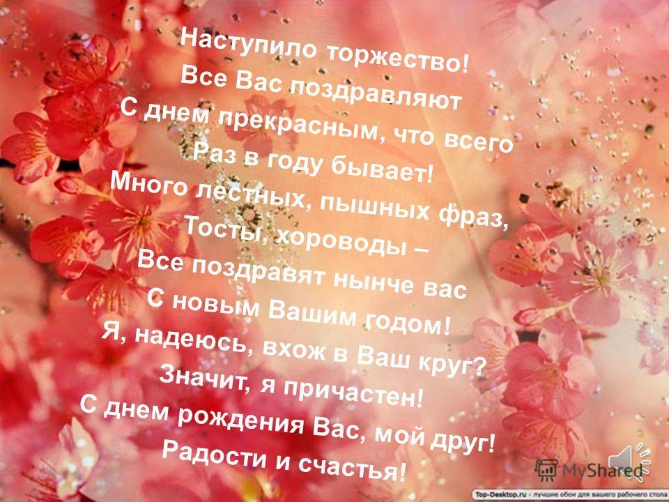 Поздравляю тебя в день рождения чудесный, Пусть поют соловьи и в душе расцветают цветы, Пусть мысль пронзает птицей свод небесный И превращает в чудо радости мечты! Желаю здравствовать, испытывать желания, И море удовольствий дорогих, И в жизни не те