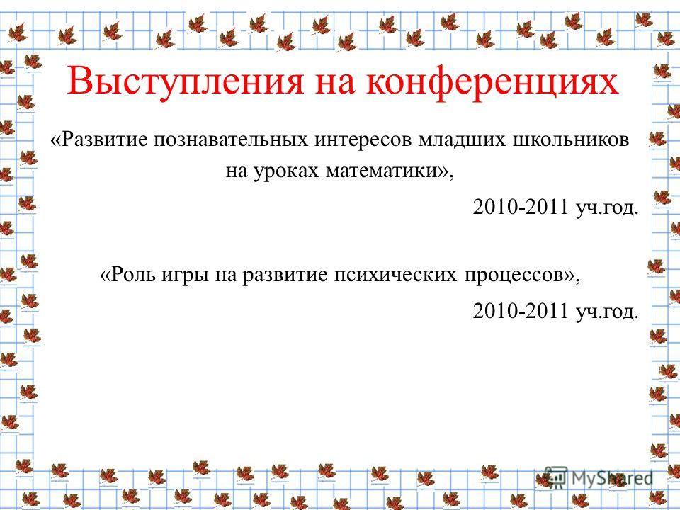 Выступления на конференциях «Развитие познавательных интересов младших школьников на уроках математики», 2010-2011 уч.год. «Роль игры на развитие психических процессов», 2010-2011 уч.год.