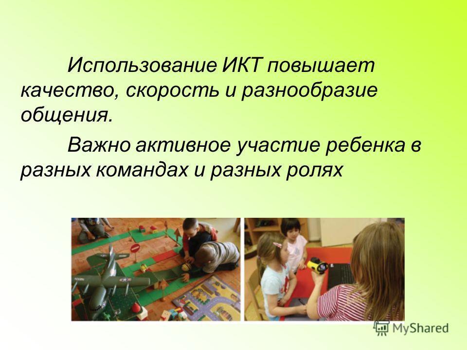 Использование ИКТ повышает качество, скорость и разнообразие общения. Важно активное участие ребенка в разных командах и разных ролях