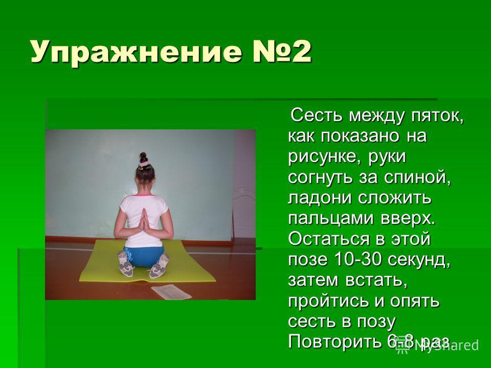 Упражнение 2 Сесть между пяток, как показано на рисунке, руки согнуть за спиной, ладони сложить пальцами вверх. Остаться в этой позе 10-30 секунд, затем встать, пройтись и опять сесть в позу Повторить 6-8 раз. Сесть между пяток, как показано на рисун