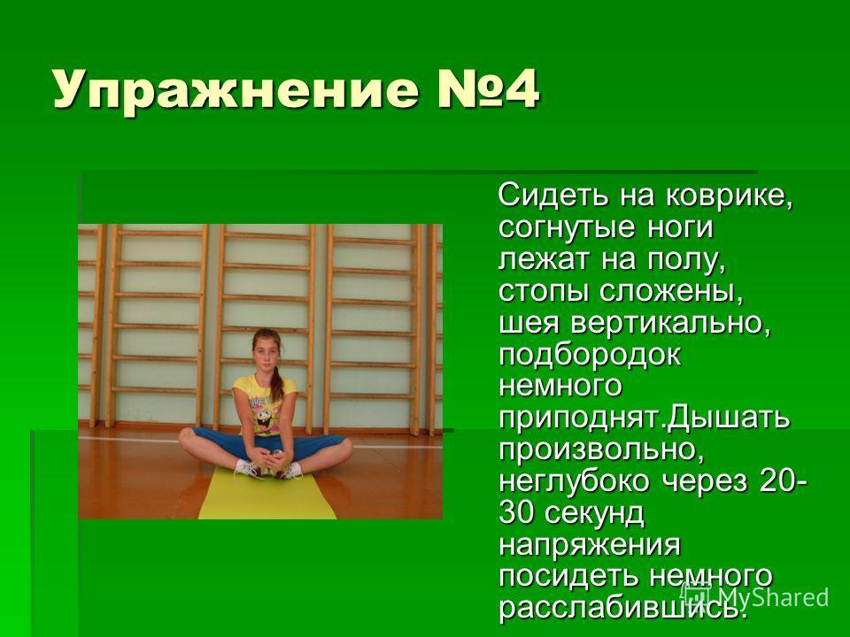Упражнение 4 Сидеть на коврике, согнутые ноги лежат на полу, стопы сложены, шея вертикально, подбородок немного приподнят.Дышать произвольно, неглубоко через 20- 30 секунд напряжения посидеть немного расслабившись. Сидеть на коврике, согнутые ноги ле