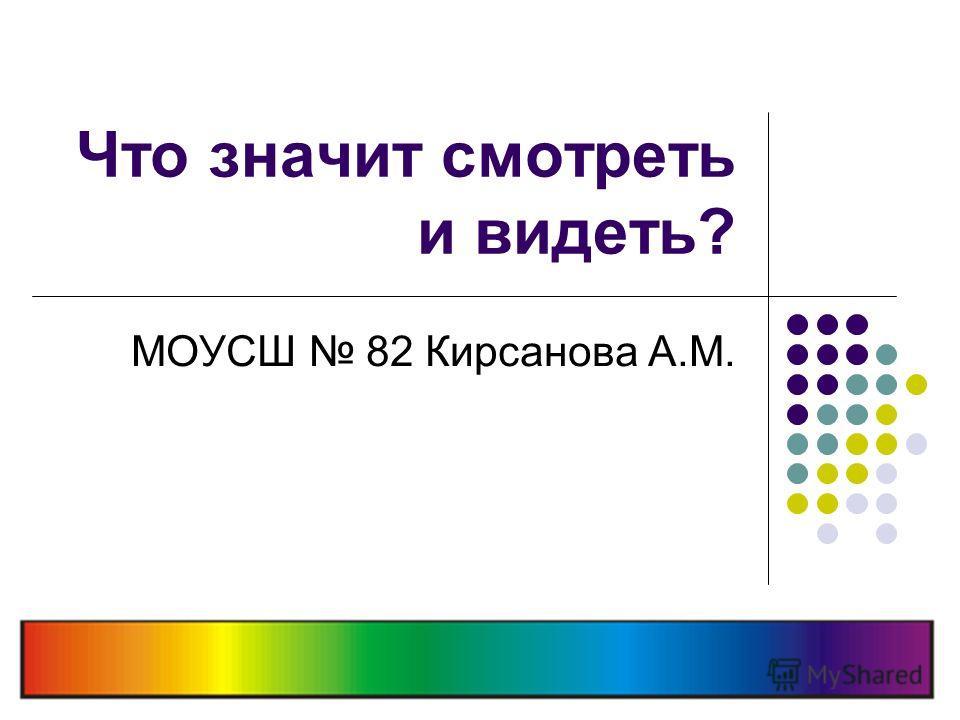 Что значит смотреть и видеть? МОУСШ 82 Кирсанова А.М.