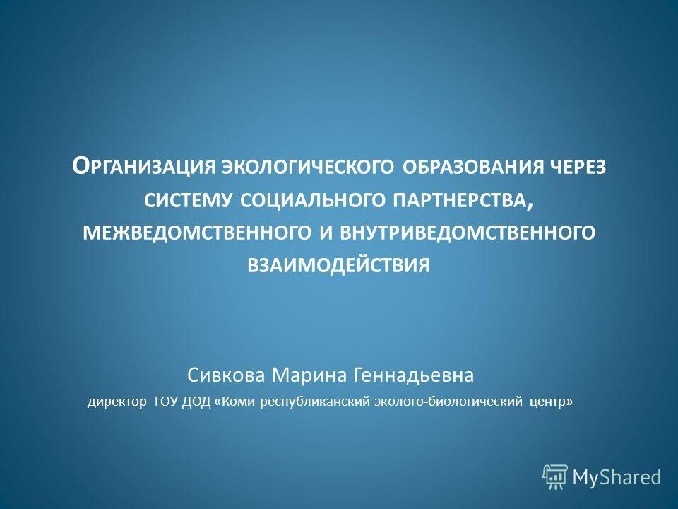 О РГАНИЗАЦИЯ ЭКОЛОГИЧЕСКОГО ОБРАЗОВАНИЯ ЧЕРЕЗ СИСТЕМУ СОЦИАЛЬНОГО ПАРТНЕРСТВА, МЕЖВЕДОМСТВЕННОГО И ВНУТРИВЕДОМСТВЕННОГО ВЗАИМОДЕЙСТВИЯ Сивкова Марина Геннадьевна директор ГОУ ДОД «Коми республиканский эколого-биологический центр»