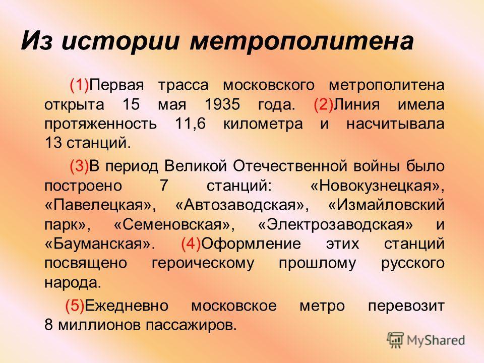 Из истории метрополитена (1)Первая трасса московского метрополитена открыта 15 мая 1935 года. (2)Линия имела протяженность 11,6 километра и насчитывала 13 станций. (3)В период Великой Отечественной войны было построено 7 станций: «Новокузнецкая», «Па