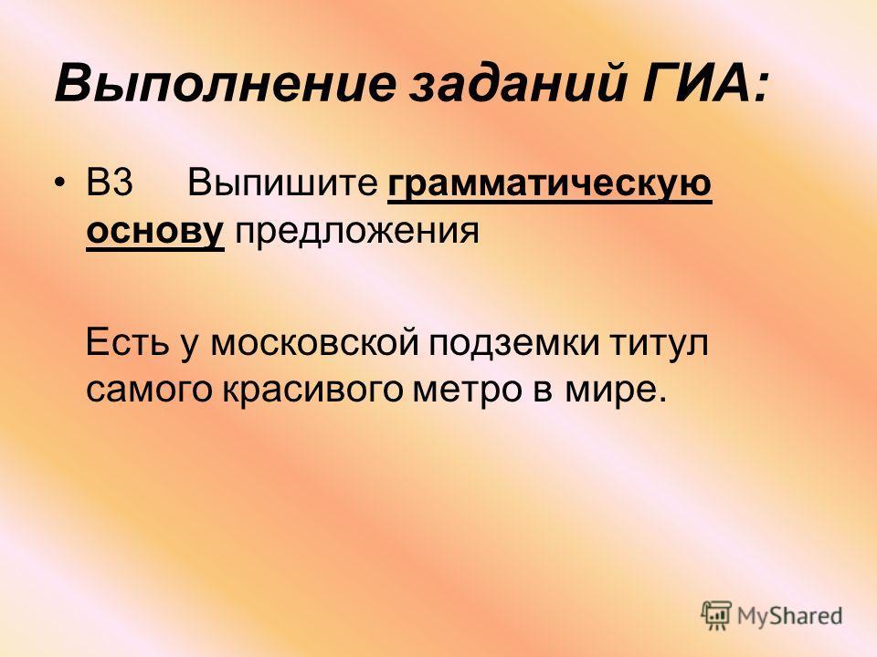 Выполнение заданий ГИА: В3 Выпишите грамматическую основу предложения Есть у московской подземки титул самого красивого метро в мире.