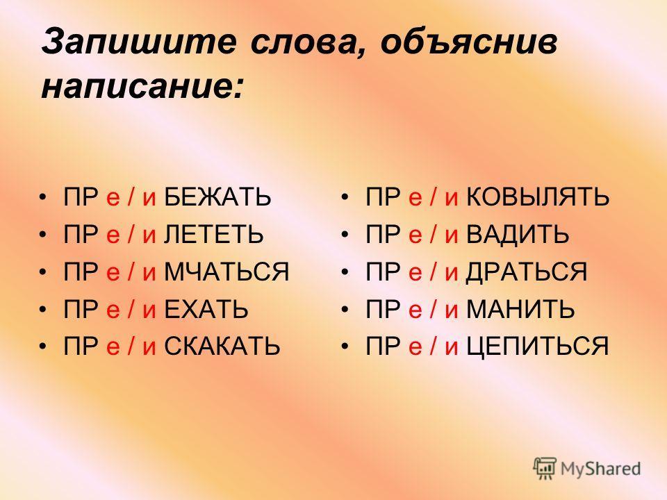 Запишите слова, объяснив написание: ПР е / и БЕЖАТЬ ПР е / и ЛЕТЕТЬ ПР е / и МЧАТЬСЯ ПР е / и ЕХАТЬ ПР е / и СКАКАТЬ ПР е / и КОВЫЛЯТЬ ПР е / и ВАДИТЬ ПР е / и ДРАТЬСЯ ПР е / и МАНИТЬ ПР е / и ЦЕПИТЬСЯ