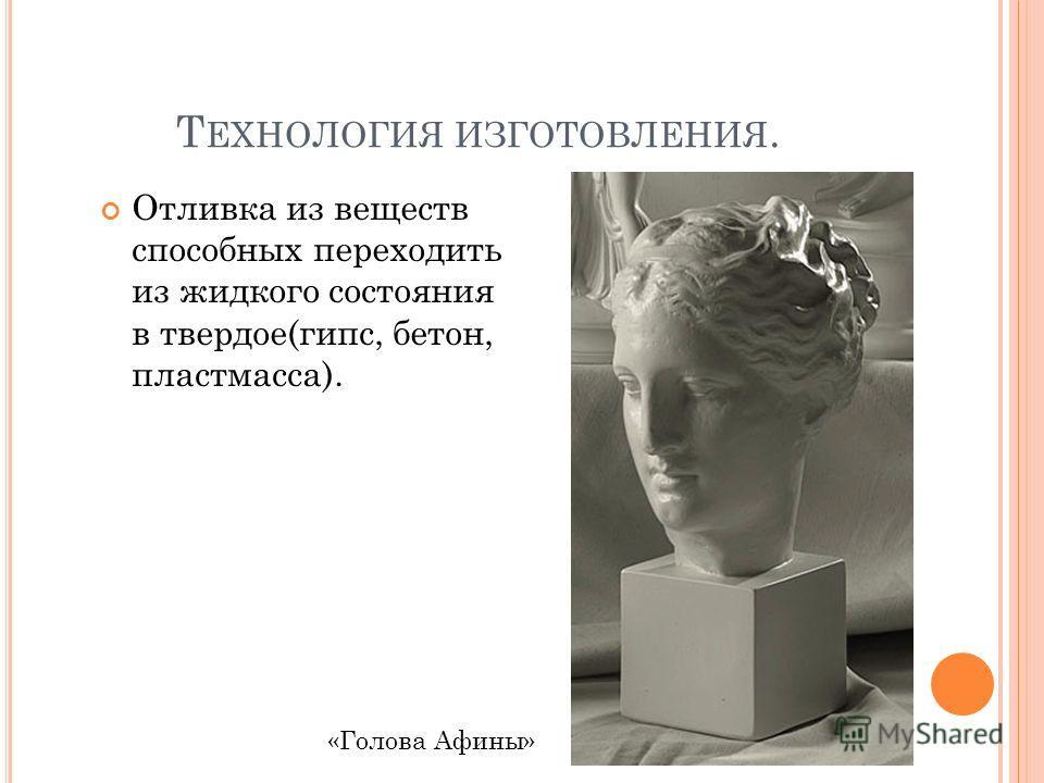 Т ЕХНОЛОГИЯ ИЗГОТОВЛЕНИЯ. Отливка из веществ способных переходить из жидкого состояния в твердое(гипс, бетон, пластмасса). «Голова Афины»