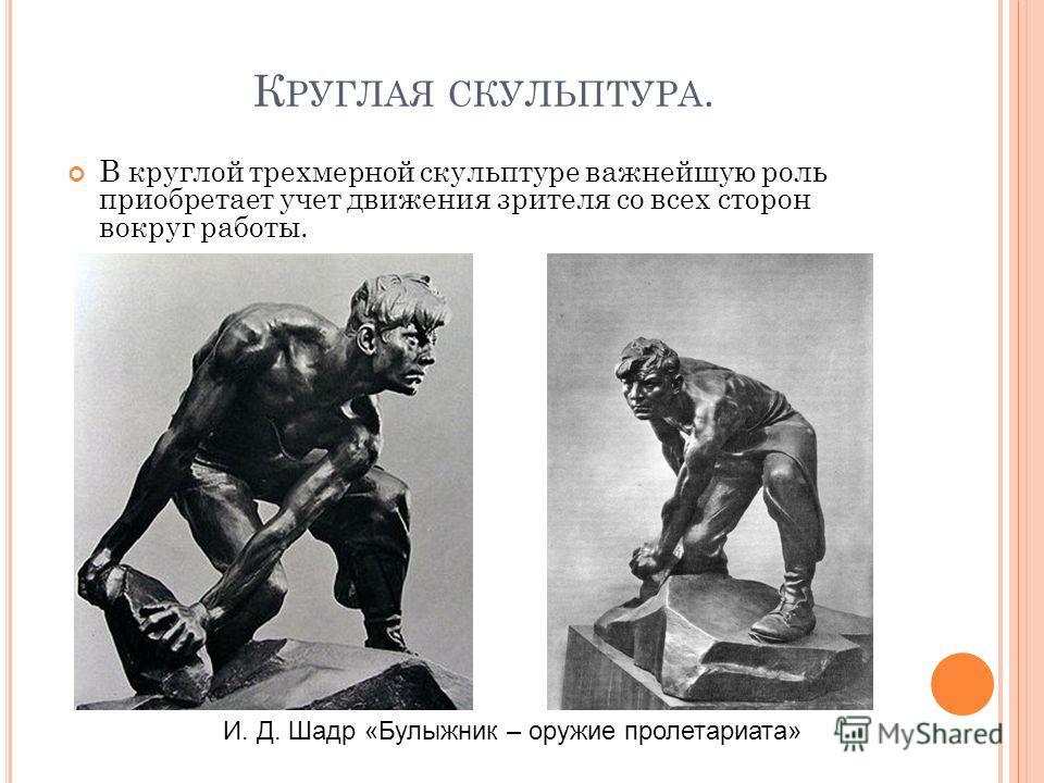К РУГЛАЯ СКУЛЬПТУРА. В круглой трехмерной скульптуре важнейшую роль приобретает учет движения зрителя со всех сторон вокруг работы. И. Д. Шадр «Булыжник – оружие пролетариата»