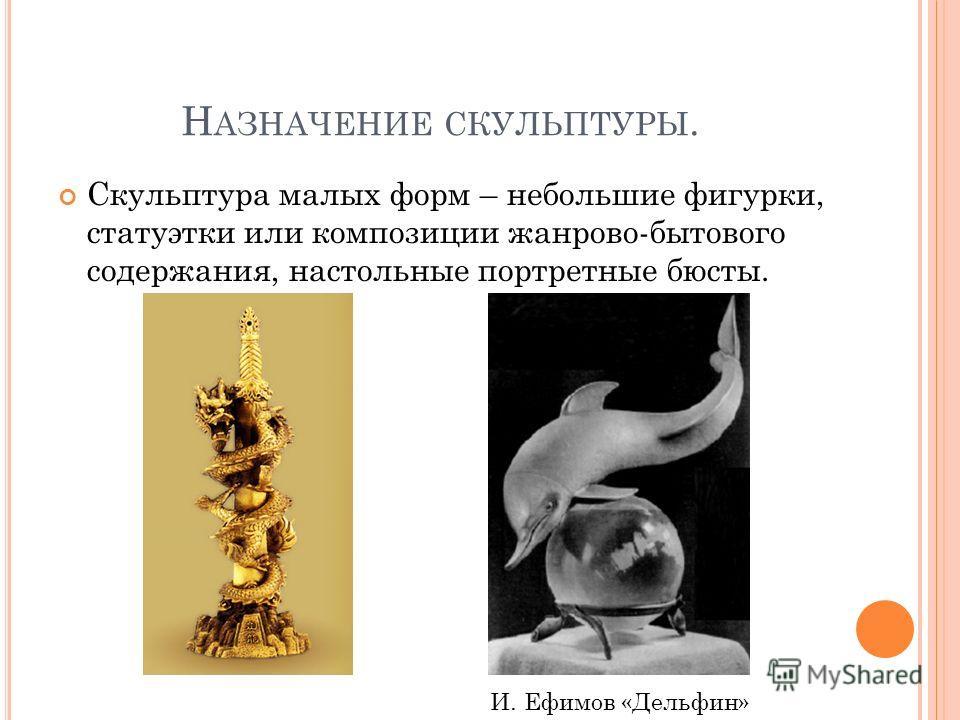 Н АЗНАЧЕНИЕ СКУЛЬПТУРЫ. Скульптура малых форм – небольшие фигурки, статуэтки или композиции жанрово-бытового содержания, настольные портретные бюсты. И. Ефимов «Дельфин»
