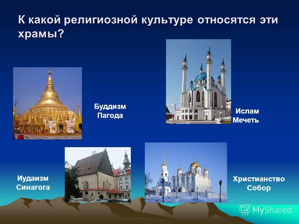 К какой религиозной культуре относятся эти храмы? Христианство Собор Иудаизм Синагога Буддизм Пагода Ислам Мечеть