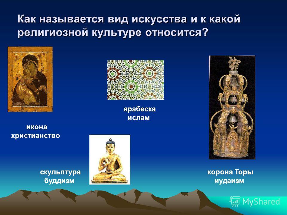 Как называется вид искусства и к какой религиозной культуре относится? корона Торы иудаизм икона христианство скульптура буддизм арабеска ислам