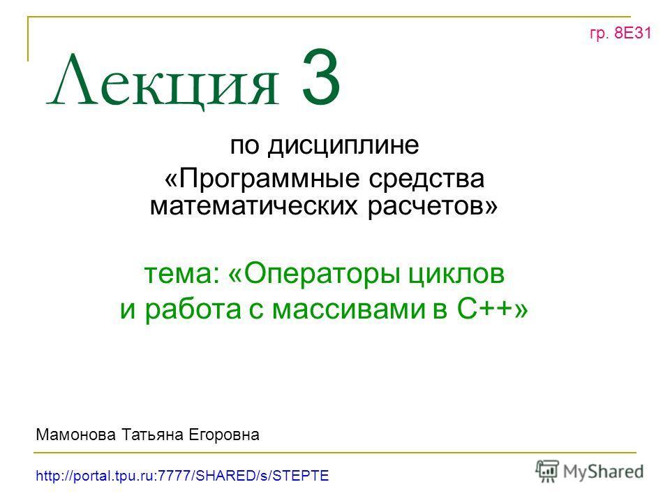Лекция 3 по дисциплине «Программные средства математических расчетов» тема: «Операторы циклов и работа с массивами в С++» гр. 8Е31 Мамонова Татьяна Егоровна http://portal.tpu.ru:7777/SHARED/s/STEPTE