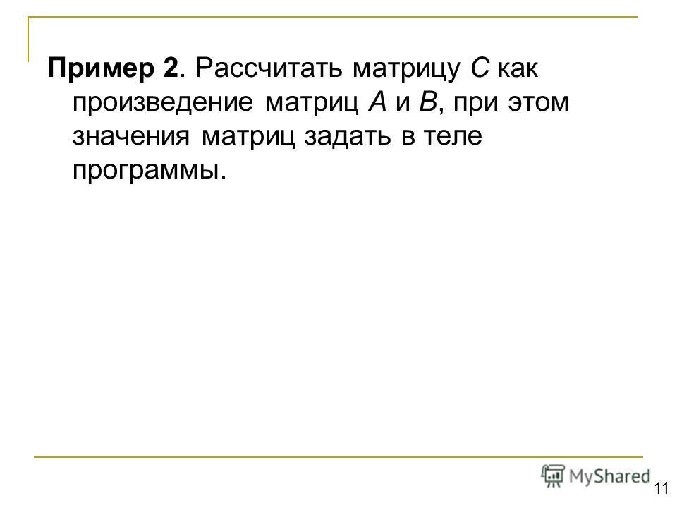 Пример 2. Рассчитать матрицу C как произведение матриц A и B, при этом значения матриц задать в теле программы. 11