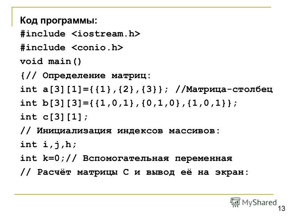 Код программы: #include void main() {// Определение матриц: int a[3][1]={{1},{2},{3}}; //Матрица-столбец int b[3][3]={{1,0,1},{0,1,0},{1,0,1}}; int c[3][1]; // Инициализация индексов массивов: int i,j,h; int k=0;// Вспомогательная переменная // Расчё