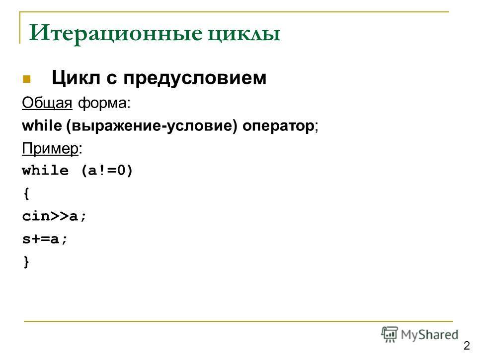 Итерационные циклы Цикл с предусловием Общая форма: while (выражение-условие) оператор; Пример: while (a!=0) { cin>>a; s+=a; } 2