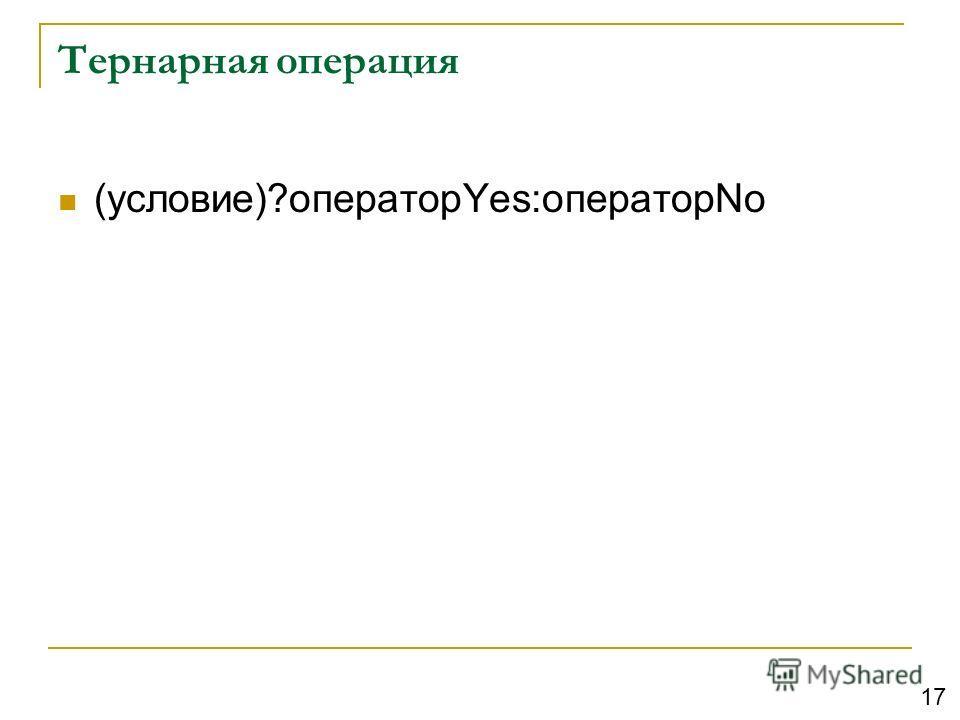 Тернарная операция (условие)?операторYes:операторNo 17