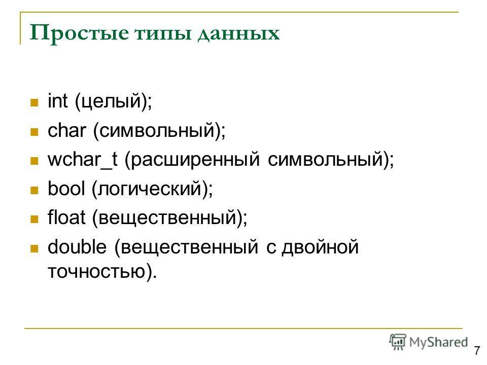 Простые типы данных int (целый); char (символьный); wchar_t (расширенный символьный); bool (логический); float (вещественный); double (вещественный с двойной точностью). 7