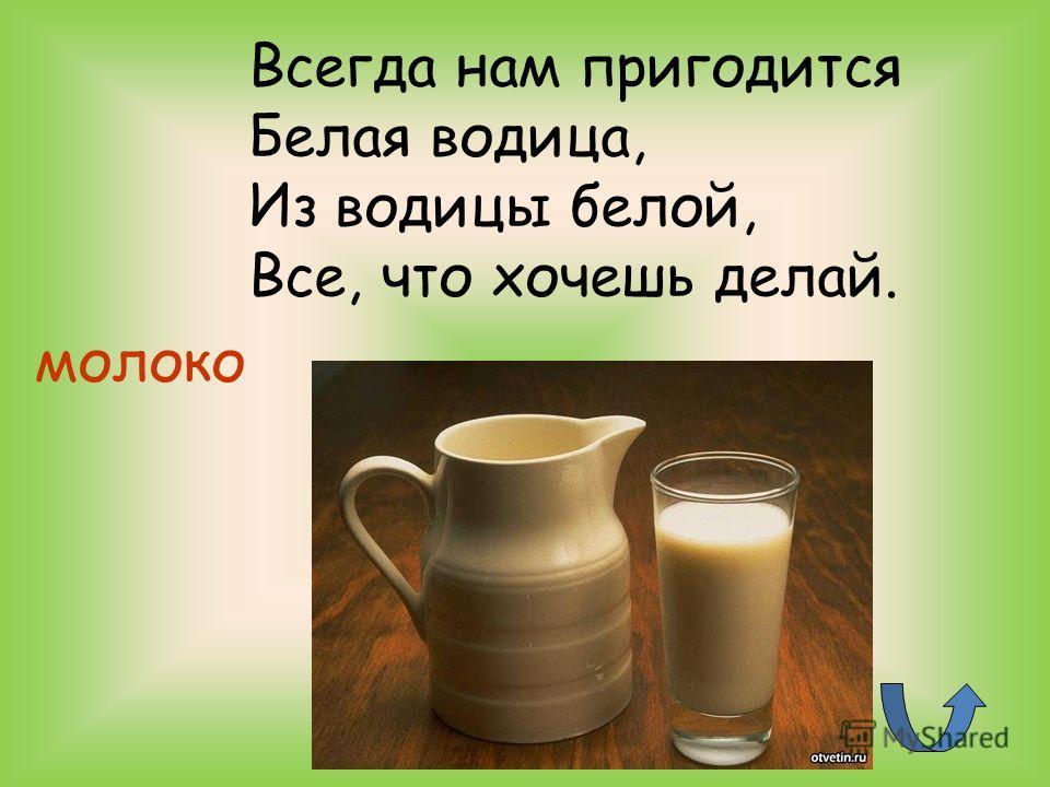 молоко Всегда нам пригодится Белая водица, Из водицы белой, Все, что хочешь делай.