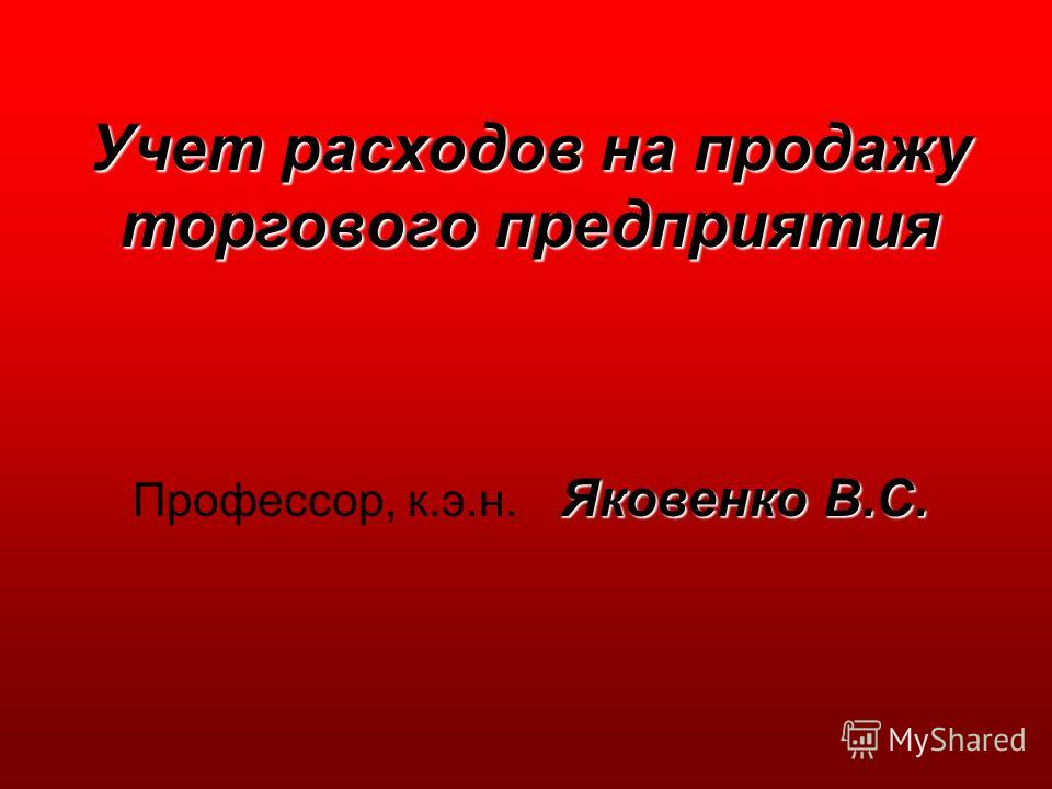 Учет расходов на продажу торгового предприятия Яковенко В.С. Профессор, к.э.н. Яковенко В.С.