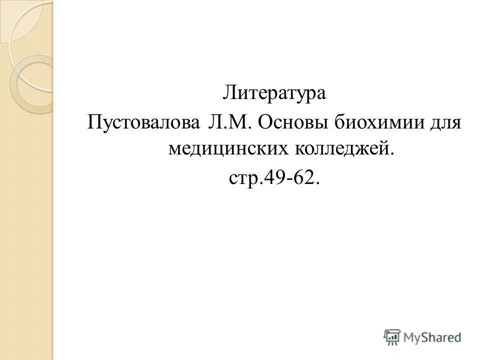 Литература Пустовалова Л.М. Основы биохимии для медицинских колледжей. стр.49-62.