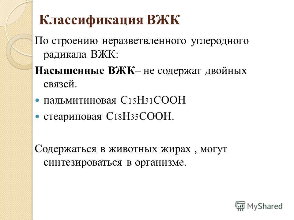 Классификация ВЖК По строению неразветвленного углеродного радикала ВЖК: Насыщенные ВЖК– не содержат двойных связей. пальмитиновая С 15 Н 31 СООН стеариновая С 18 Н 35 СООН. Содержаться в животных жирах, могут синтезироваться в организме.